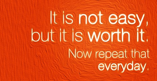It-is-not-easy-but-it-is-worth-it_-Now-repeat-that-everyday